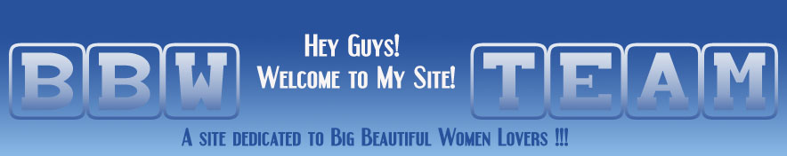 Welcome to BBWTeam.com - A site dedicated to Big Beautiful Women Lovers!!!